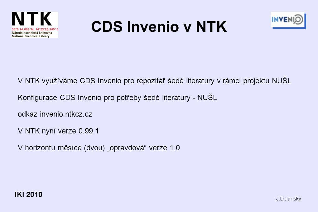 """CDS Invenio v NTK V NTK využíváme CDS Invenio pro repozitář šedé literatury v rámci projektu NUŠL Konfigurace CDS Invenio pro potřeby šedé literatury - NUŠL odkaz invenio.ntkcz.cz V NTK nyní verze 0.99.1 V horizontu měsíce (dvou) """"opravdová verze 1.0 J.Dolanský IKI 2010"""
