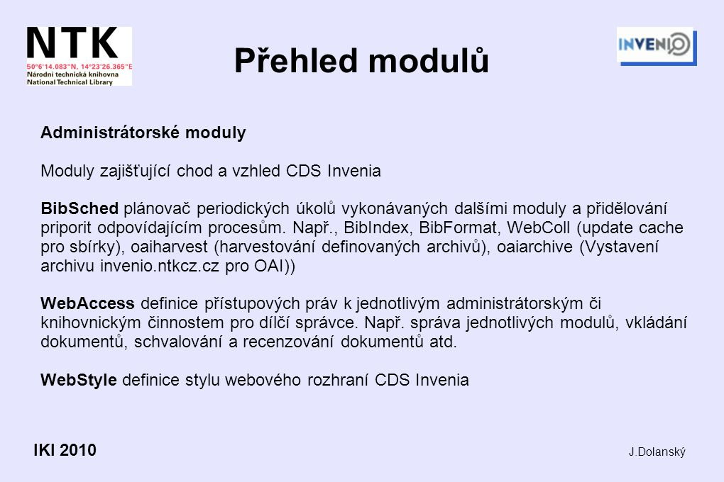 Přehled modulů Administrátorské moduly Moduly zajišťující chod a vzhled CDS Invenia BibSched plánovač periodických úkolů vykonávaných dalšími moduly a přidělování priporit odpovídajícím procesům.