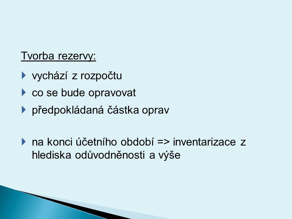 Tvorba rezervy:  vychází z rozpočtu  co se bude opravovat  předpokládaná částka oprav  na konci účetního období => inventarizace z hlediska odůvodněnosti a výše