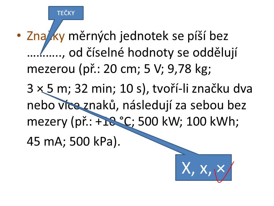 Značky měrných jednotek se píší bez ……….., od číselné hodnoty se oddělují mezerou (př.: 20 cm; 5 V; 9,78 kg; 3 × 5 m; 32 min; 10 s), tvoří-li značku dva nebo více znaků, následují za sebou bez mezery (př.: +10 °C; 500 kW; 100 kWh; 45 mA; 500 kPa).