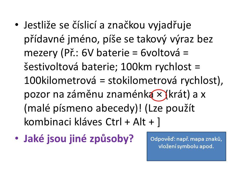 Jestliže se číslicí a značkou vyjadřuje přídavné jméno, píše se takový výraz bez mezery (Př.: 6V baterie = 6voltová = šestivoltová baterie; 100km rychlost = 100kilometrová = stokilometrová rychlost), pozor na záměnu znaménka × (krát) a x (malé písmeno abecedy).
