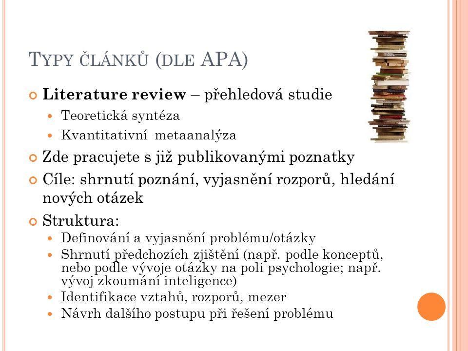 T YPY ČLÁNKŮ ( DLE APA) Literature review – přehledová studie Teoretická syntéza Kvantitativní metaanalýza Zde pracujete s již publikovanými poznatky Cíle: shrnutí poznání, vyjasnění rozporů, hledání nových otázek Struktura: Definování a vyjasnění problému/otázky Shrnutí předchozích zjištění (např.