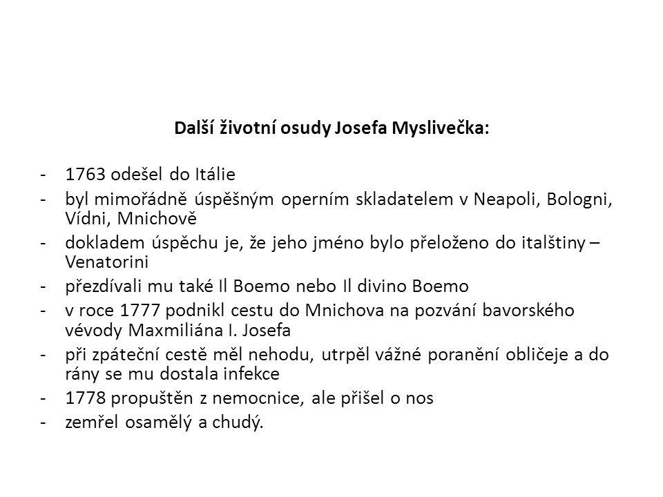 Další životní osudy Josefa Myslivečka: -1763 odešel do Itálie -byl mimořádně úspěšným operním skladatelem v Neapoli, Bologni, Vídni, Mnichově -dokladem úspěchu je, že jeho jméno bylo přeloženo do italštiny – Venatorini -přezdívali mu také Il Boemo nebo Il divino Boemo -v roce 1777 podnikl cestu do Mnichova na pozvání bavorského vévody Maxmiliána I.