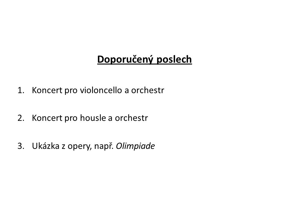 Doporučený poslech 1.Koncert pro violoncello a orchestr 2.Koncert pro housle a orchestr 3.Ukázka z opery, např.