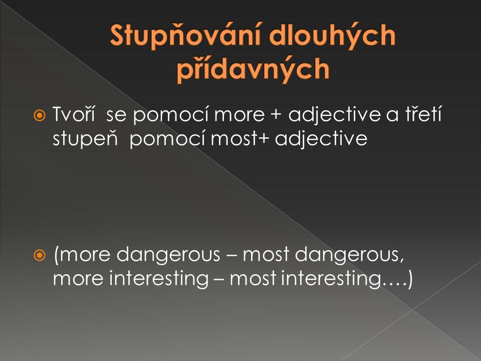  Tvoří se pomocí more + adjective a třetí stupeň pomocí most+ adjective  (more dangerous – most dangerous, more interesting – most interesting….)