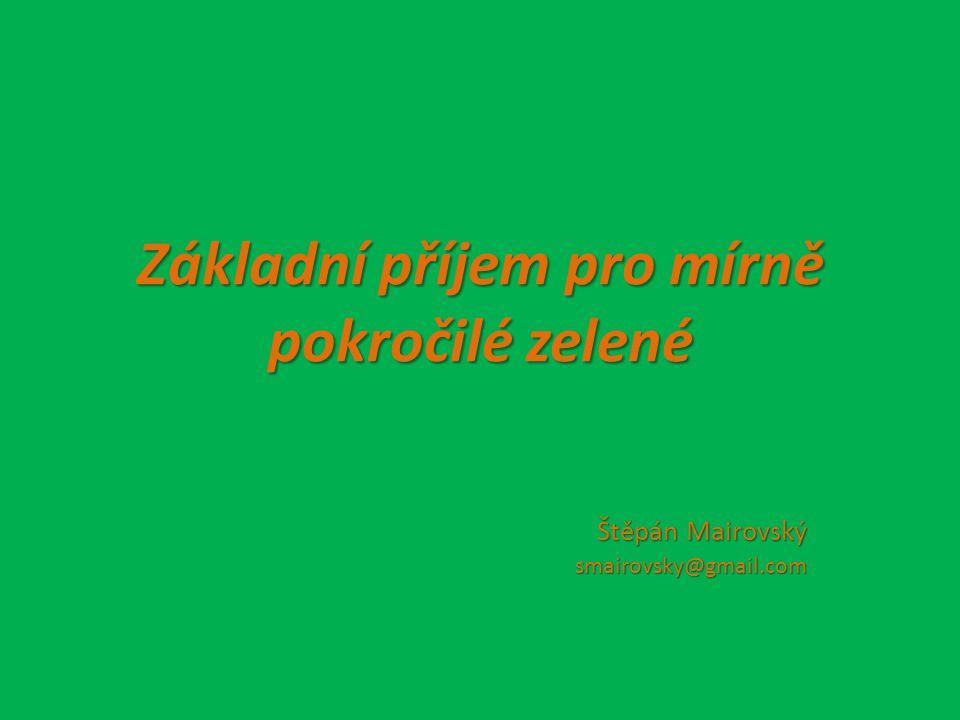 Základní příjem pro mírně pokročilé zelené Štěpán Mairovský smairovsky@gmail.com