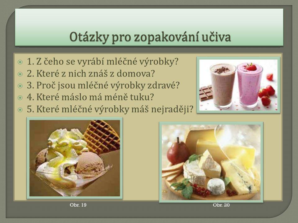  1. Z čeho se vyrábí mléčné výrobky?  2. Které z nich znáš z domova?  3. Proč jsou mléčné výrobky zdravé?  4. Které máslo má méně tuku?  5. Které