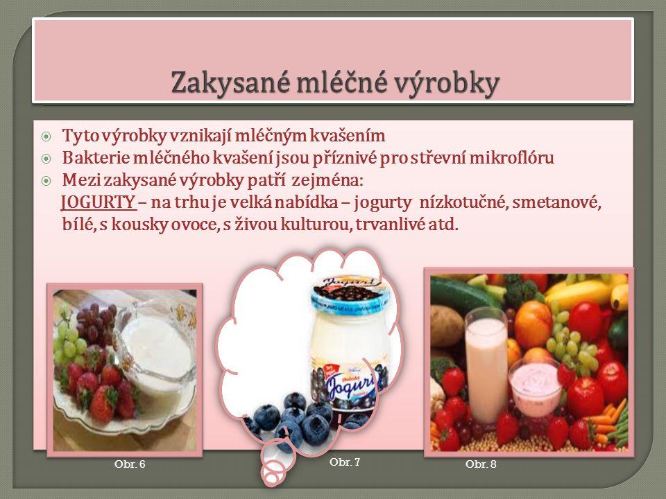  Tyto výrobky vznikají mléčným kvašením  Bakterie mléčného kvašení jsou příznivé pro střevní mikroflóru  Mezi zakysané výrobky patří zejména: JOGURTY – na trhu je velká nabídka – jogurty nízkotučné, smetanové, bílé, s kousky ovoce, s živou kulturou, trvanlivé atd.