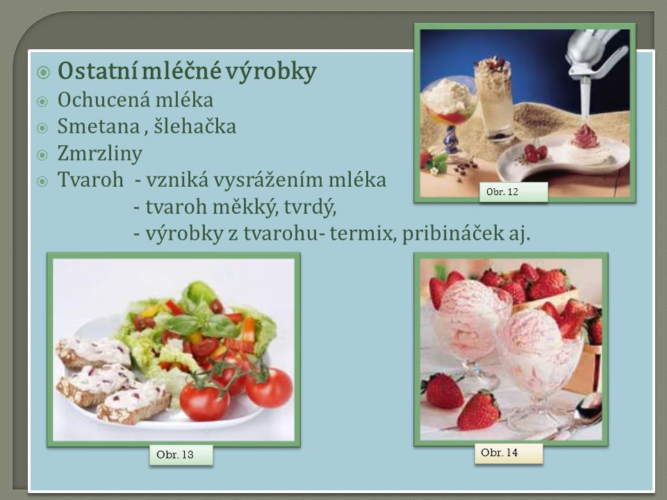  Ostatní mléčné výrobky  Ochucená mléka  Smetana, šlehačka  Zmrzliny  Tvaroh - vzniká vysrážením mléka - tvaroh měkký, tvrdý, - výrobky z tvarohu