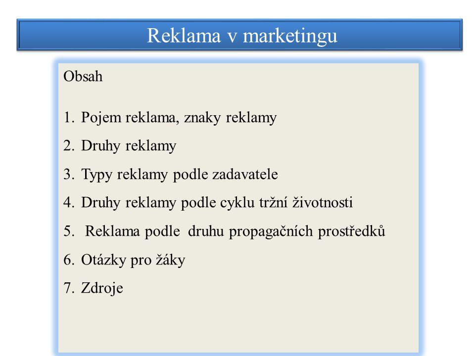 Reklama v marketingu Obsah 1.Pojem reklama, znaky reklamy 2.Druhy reklamy 3.Typy reklamy podle zadavatele 4.Druhy reklamy podle cyklu tržní životnosti