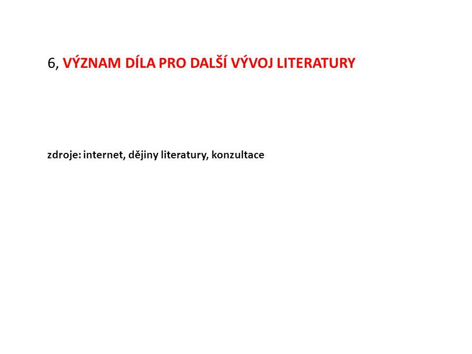 6, VÝZNAM DÍLA PRO DALŠÍ VÝVOJ LITERATURY zdroje: internet, dějiny literatury, konzultace