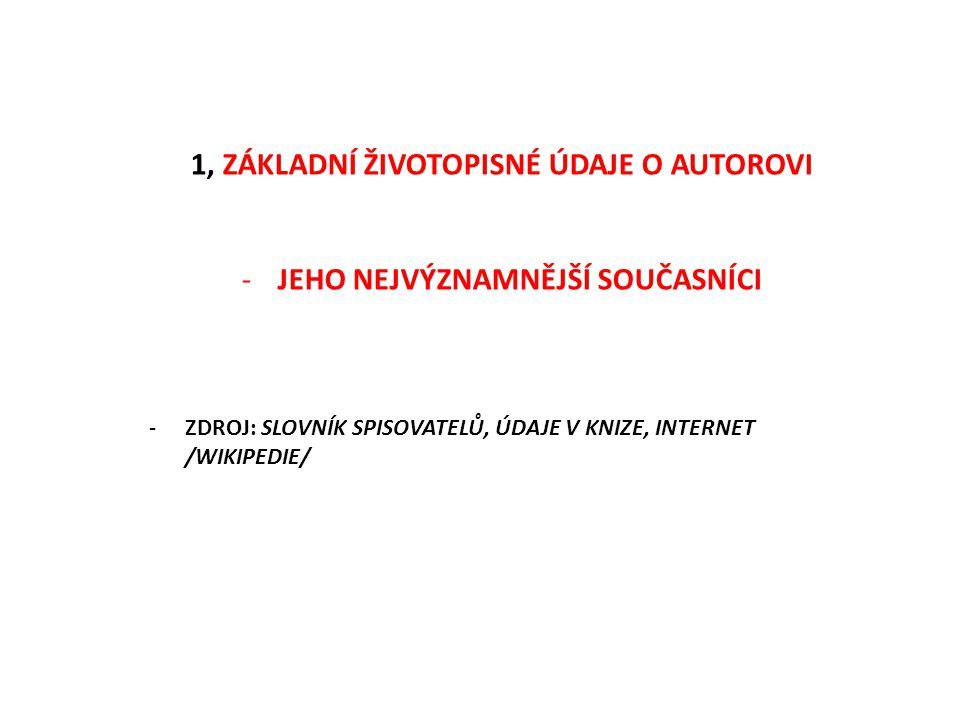 1, ZÁKLADNÍ ŽIVOTOPISNÉ ÚDAJE O AUTOROVI -JEHO NEJVÝZNAMNĚJŠÍ SOUČASNÍCI -ZDROJ: SLOVNÍK SPISOVATELŮ, ÚDAJE V KNIZE, INTERNET /WIKIPEDIE/