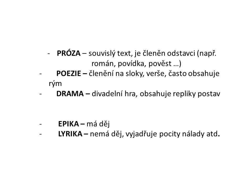 -PRÓZA – souvislý text, je členěn odstavci (např. román, povídka, pověst …) - POEZIE – členění na sloky, verše, často obsahuje rým - DRAMA – divadelní