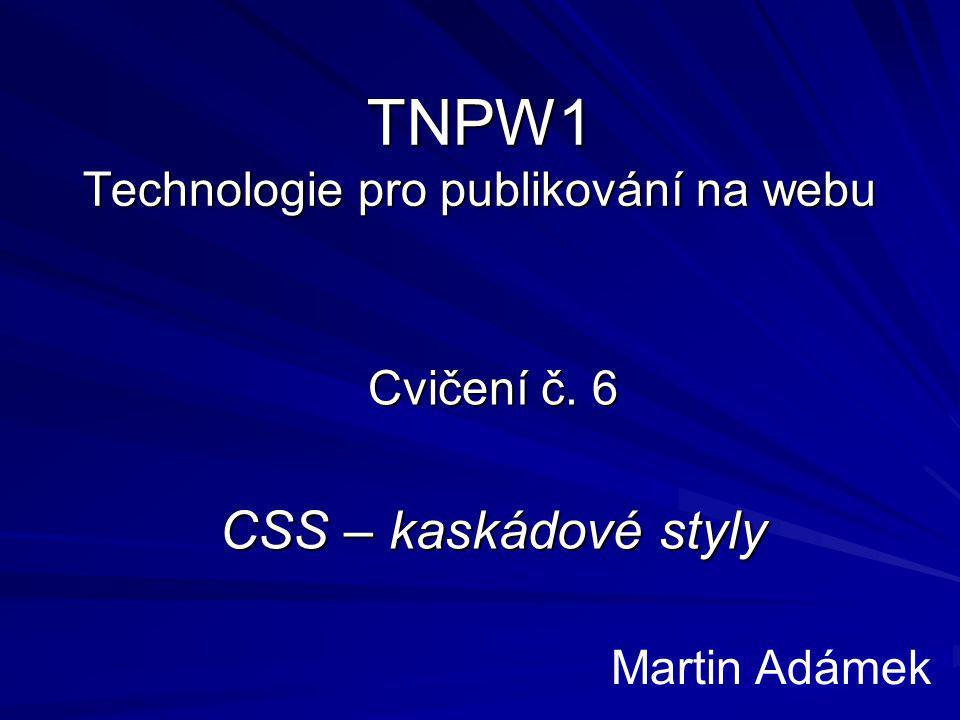 TNPW1 Technologie pro publikování na webu Cvičení č. 6 CSS – kaskádové styly Martin Adámek