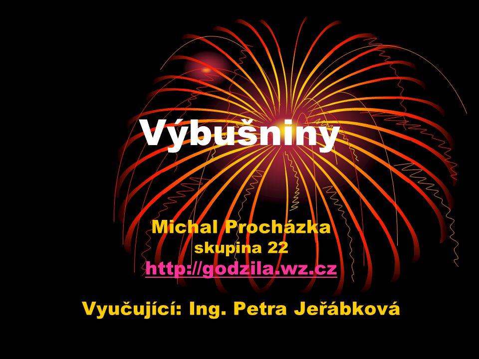 Výbušniny Michal Procházka skupina 22 http://godzila.wz.cz Vyučující: Ing. Petra Jeřábková
