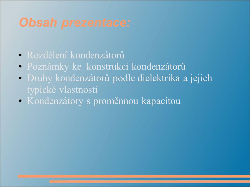 Obsah prezentace: Rozdělení kondenzátorů Poznámky ke konstrukci kondenzátorů Druhy kondenzátorů podle dielektrika a jejich typické vlastnosti Kondenzá