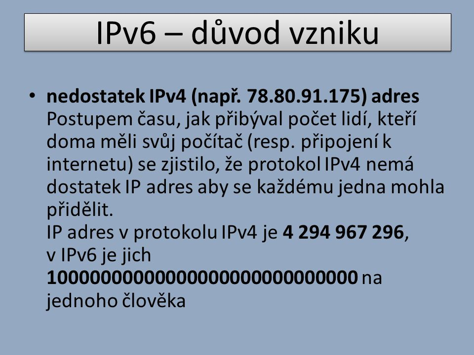 IPv6 – důvod vzniku nedostatek IPv4 (např. 78.80.91.175) adres Postupem času, jak přibýval počet lidí, kteří doma měli svůj počítač (resp. připojení k