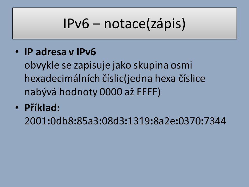 IPv6 – notace(zápis) IP adresa v IPv6 obvykle se zapisuje jako skupina osmi hexadecimálních číslic(jedna hexa číslice nabývá hodnoty 0000 až FFFF) Příklad: 2001:0db8:85a3:08d3:1319:8a2e:0370:7344