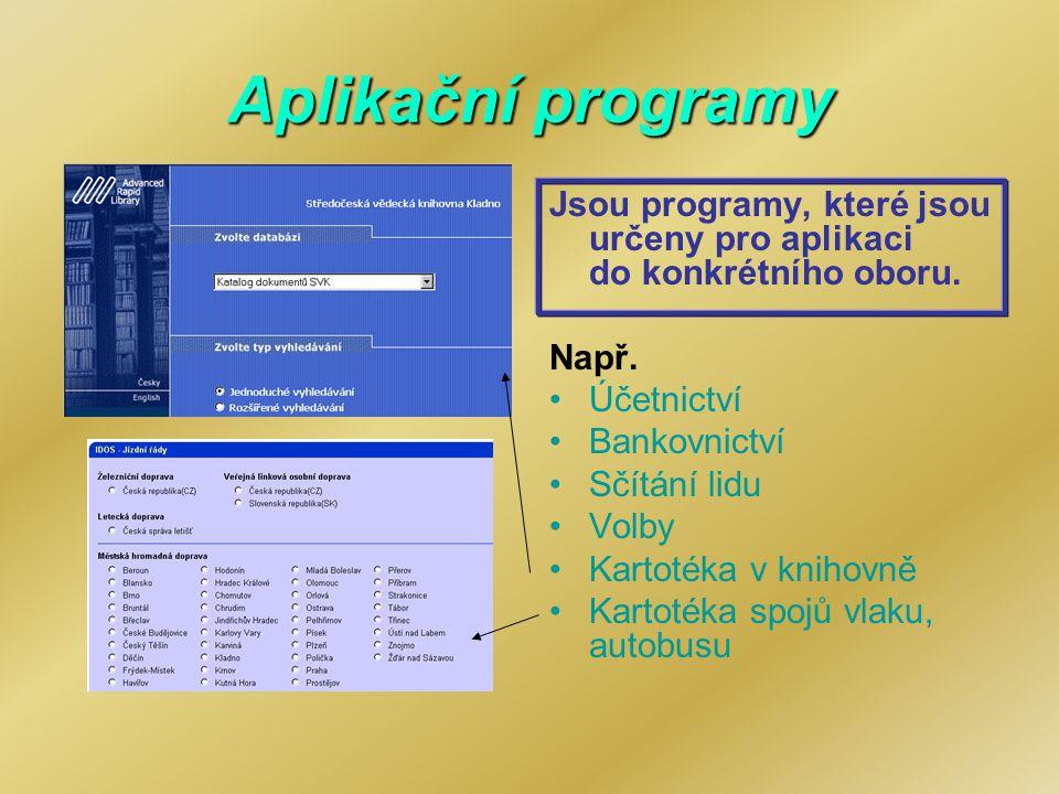 Aplikační programy Jsou programy, které jsou určeny pro aplikaci do konkrétního oboru. Např. Účetnictví Bankovnictví Sčítání lidu Volby Kartotéka v kn