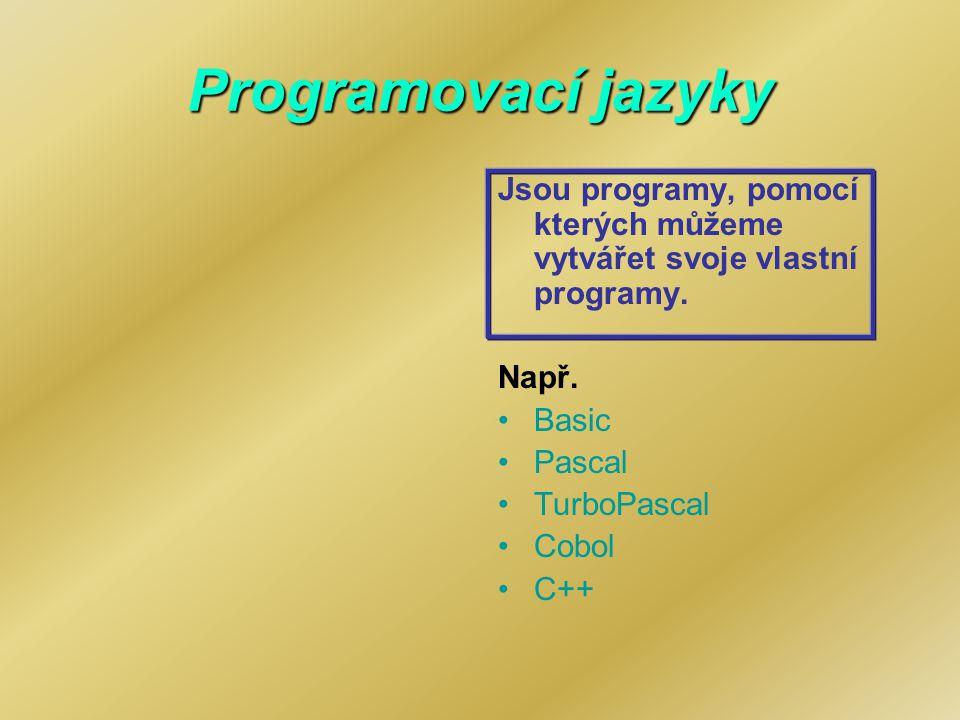 Programovací jazyky Jsou programy, pomocí kterých můžeme vytvářet svoje vlastní programy. Např. Basic Pascal TurboPascal Cobol C++