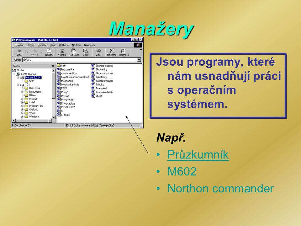Manažery Jsou programy, které nám usnadňují práci s operačním systémem. Např. Průzkumník M602 Northon commander