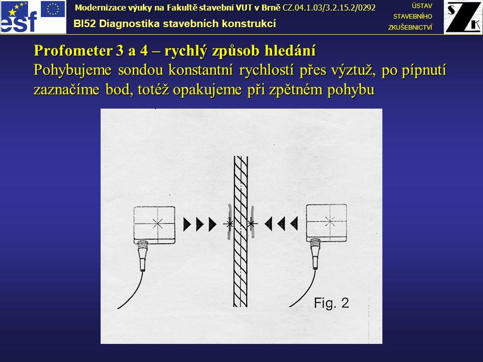 BI52 Diagnostika stavebních konstrukcí ÚSTAV STAVEBNÍHO ZKUŠEBNICTVÍ Modernizace výuky na Fakultě stavební VUT v Brně CZ.04.1.03/3.2.15.2/0292 Profometer 3 a 4 – rychlý způsob hledání Pohybujeme sondou konstantní rychlostí přes výztuž, po pípnutí zaznačíme bod, totéž opakujeme při zpětném pohybu