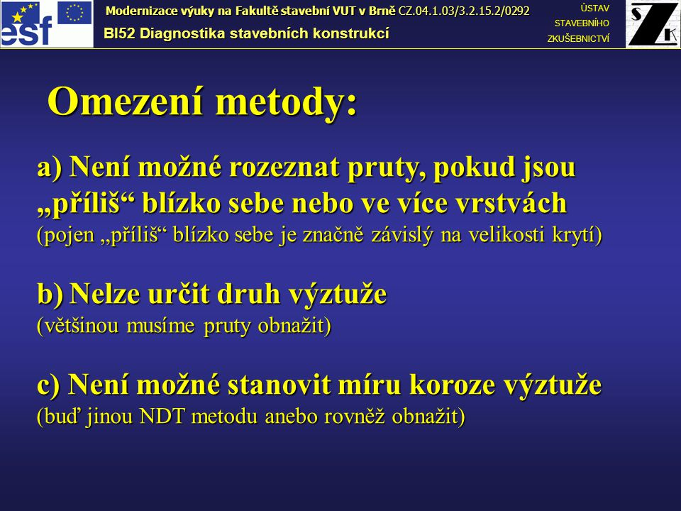 PRINCIP METODY BI52 Diagnostika stavebních konstrukcí ÚSTAV STAVEBNÍHO ZKUŠEBNICTVÍ Modernizace výuky na Fakultě stavební VUT v Brně CZ.04.1.03/3.2.15.2/0292 Budící cívky vytvářejí kolem sondy elektromagnetické pole Ve výztuži vzniká vlivem vnějšího pole vířivý proud Snímací cívky snímají vířivý proud Budící cívky vytvářejí kolem sondy elektromagnetické pole Ve výztuži vzniká vlivem vnějšího pole vířivý proud Snímací cívky snímají vířivý proud