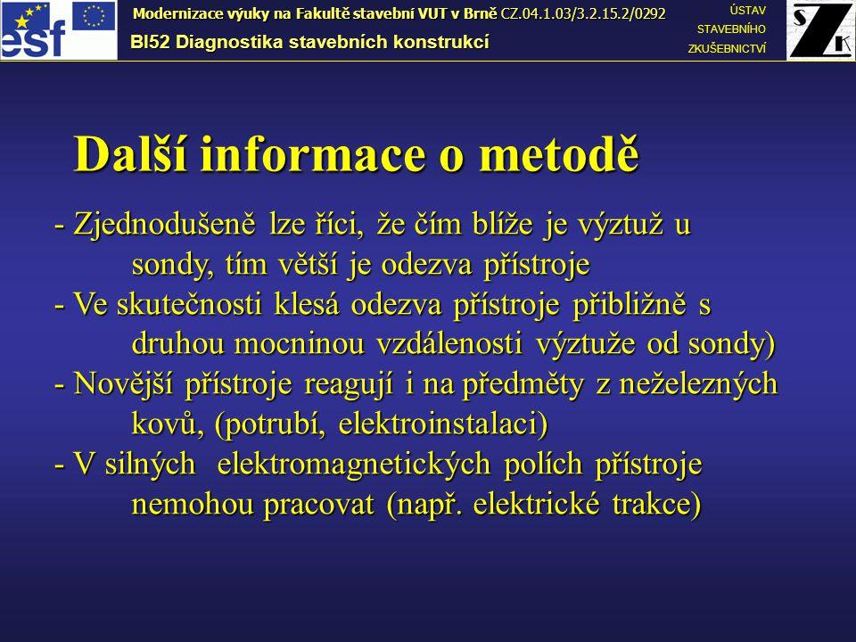 Další informace o metodě BI52 Diagnostika stavebních konstrukcí ÚSTAV STAVEBNÍHO ZKUŠEBNICTVÍ Modernizace výuky na Fakultě stavební VUT v Brně CZ.04.1.03/3.2.15.2/0292 - Zjednodušeně lze říci, že čím blíže je výztuž u sondy, tím větší je odezva přístroje - Ve skutečnosti klesá odezva přístroje přibližně s druhou mocninou vzdálenosti výztuže od sondy) - Novější přístroje reagují i na předměty z neželezných kovů, (potrubí, elektroinstalaci) - V silných elektromagnetických polích přístroje nemohou pracovat (např.