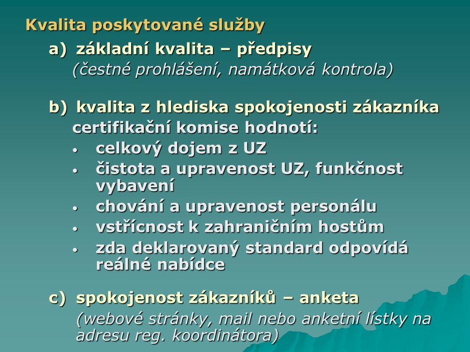 Kvalita poskytované služby a)základní kvalita – předpisy (čestné prohlášení, namátková kontrola) b)kvalita z hlediska spokojenosti zákazníka certifikační komise hodnotí: celkový dojem z UZ celkový dojem z UZ čistota a upravenost UZ, funkčnost vybavení čistota a upravenost UZ, funkčnost vybavení chování a upravenost personálu chování a upravenost personálu vstřícnost k zahraničním hostům vstřícnost k zahraničním hostům zda deklarovaný standard odpovídá reálné nabídce zda deklarovaný standard odpovídá reálné nabídce c)spokojenost zákazníků – anketa (webové stránky, mail nebo anketní lístky na adresu reg.