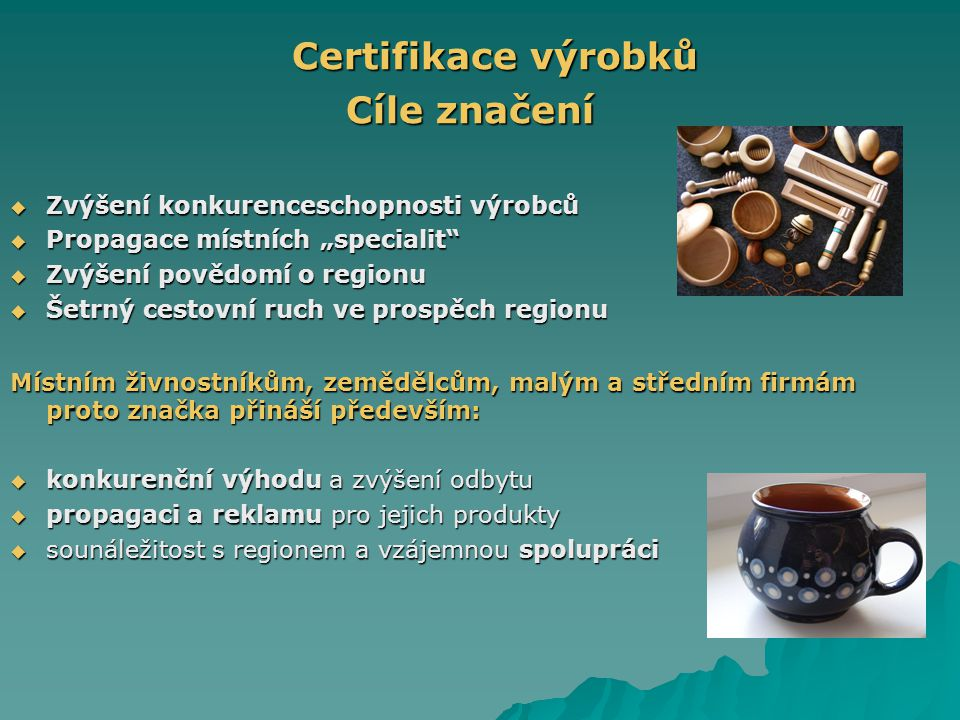 """Certifikace výrobků Certifikace výrobků Cíle značení  Zvýšení konkurenceschopnosti výrobců  Propagace místních """"specialit  Zvýšení povědomí o regionu  Šetrný cestovní ruch ve prospěch regionu Místním živnostníkům, zemědělcům, malým a středním firmám proto značka přináší především:  konkurenční výhodu a zvýšení odbytu  propagaci a reklamu pro jejich produkty  sounáležitost s regionem a vzájemnou spolupráci"""
