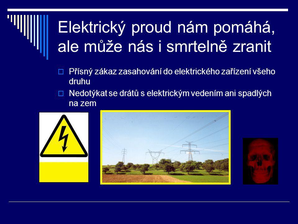 Elektrický proud nám pomáhá, ale může nás i smrtelně zranit  Přísný zákaz zasahování do elektrického zařízení všeho druhu  Nedotýkat se drátů s elektrickým vedením ani spadlých na zem