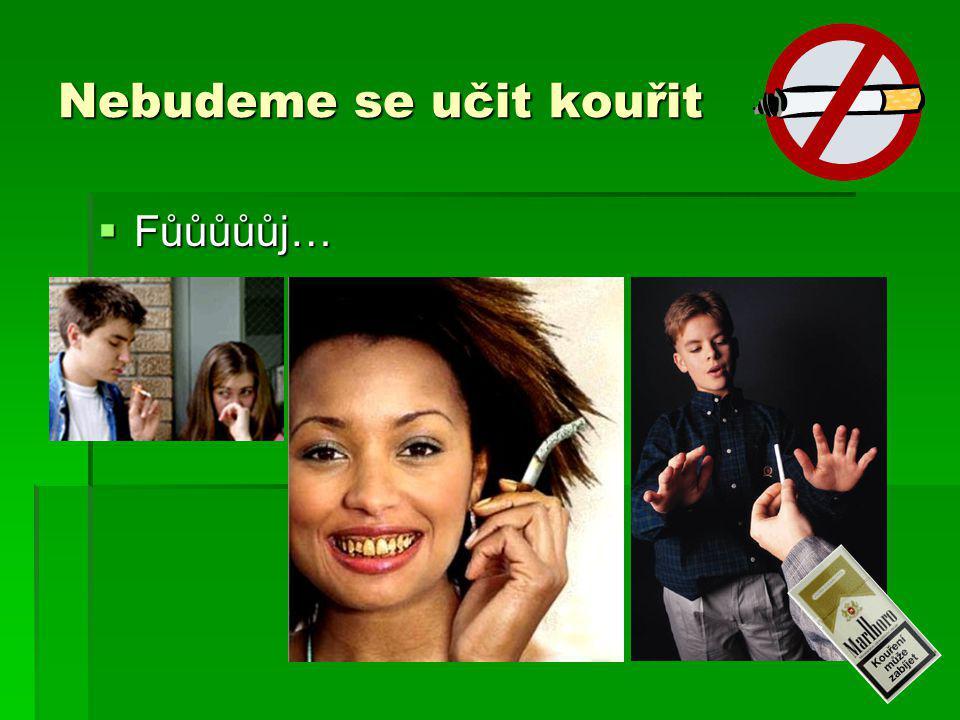Nebudeme se učit kouřit  Fůůůůůj…