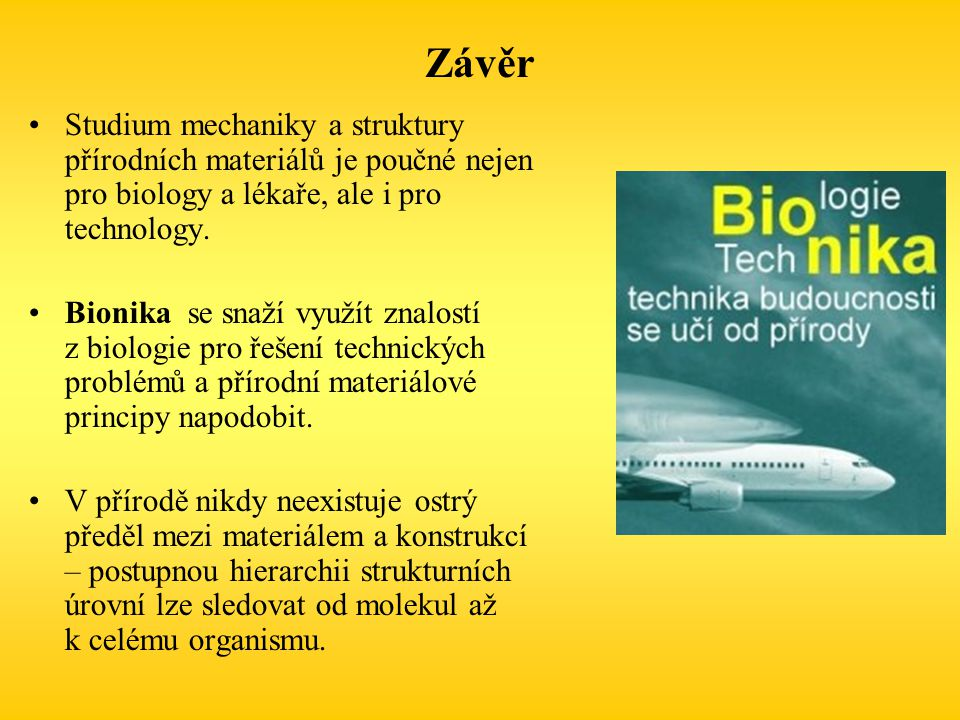 Závěr Studium mechaniky a struktury přírodních materiálů je poučné nejen pro biology a lékaře, ale i pro technology. Bionika se snaží využít znalostí