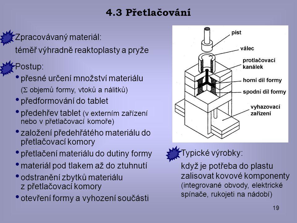 19 4.3 Přetlačování Zpracovávaný materiál: téměř výhradně reaktoplasty a pryže Typické výrobky: když je potřeba do plastu zalisovat kovové komponenty