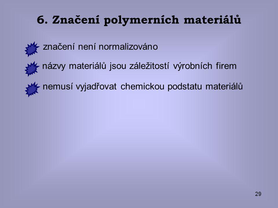 29 6. Značení polymerních materiálů značení není normalizováno názvy materiálů jsou záležitostí výrobních firem nemusí vyjadřovat chemickou podstatu m