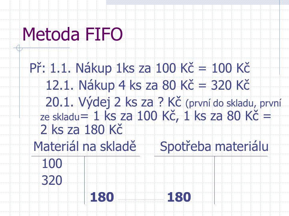 Metoda FIFO Př: 1.1. Nákup 1ks za 100 Kč = 100 Kč 12.1. Nákup 4 ks za 80 Kč = 320 Kč 20.1. Výdej 2 ks za ? Kč (první do skladu, první ze skladu = 1 ks