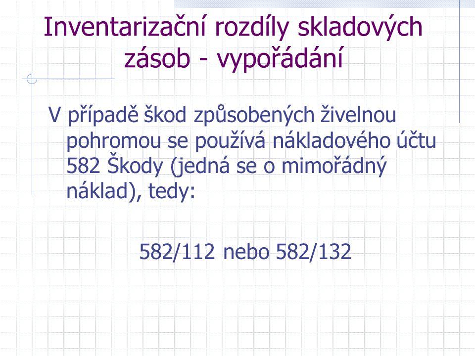 Inventarizační rozdíly skladových zásob - vypořádání V případě škod způsobených živelnou pohromou se používá nákladového účtu 582 Škody (jedná se o mi