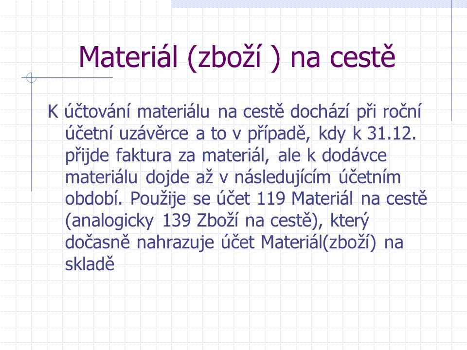 Materiál (zboží ) na cestě K účtování materiálu na cestě dochází při roční účetní uzávěrce a to v případě, kdy k 31.12. přijde faktura za materiál, al