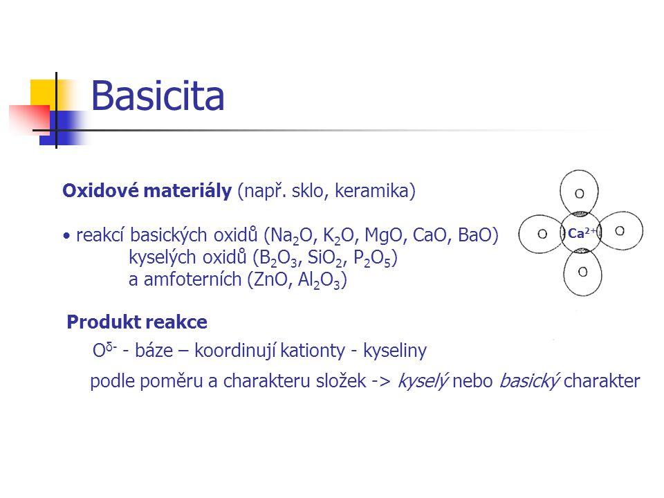 Basicita Oxidové materiály (např. sklo, keramika) reakcí basických oxidů (Na 2 O, K 2 O, MgO, CaO, BaO) kyselých oxidů (B 2 O 3, SiO 2, P 2 O 5 ) a am