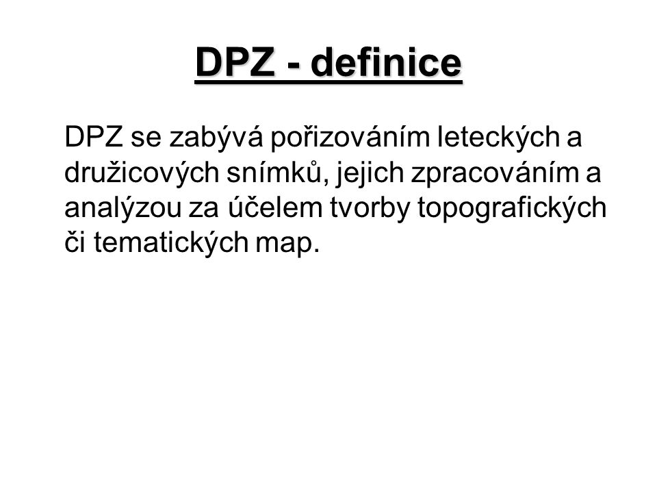 DPZ - definice DPZ se zabývá pořizováním leteckých a družicových snímků, jejich zpracováním a analýzou za účelem tvorby topografických či tematických map.