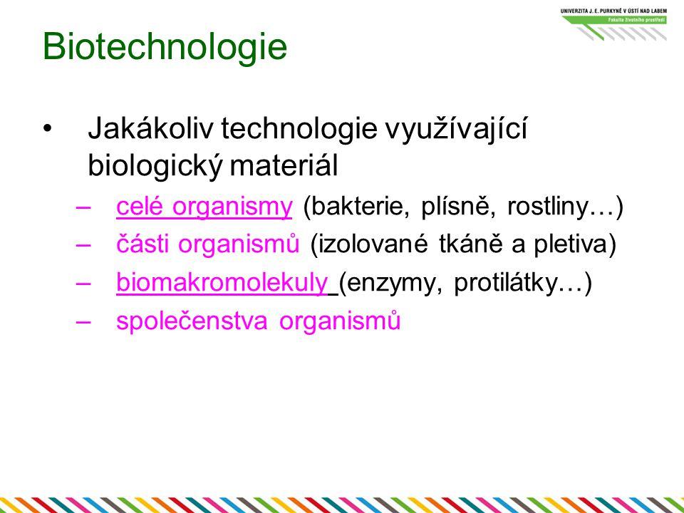 Biotechnologie Jakákoliv technologie využívající biologický materiál –celé organismy (bakterie, plísně, rostliny…) –části organismů (izolované tkáně a pletiva) –biomakromolekuly (enzymy, protilátky…) –společenstva organismů