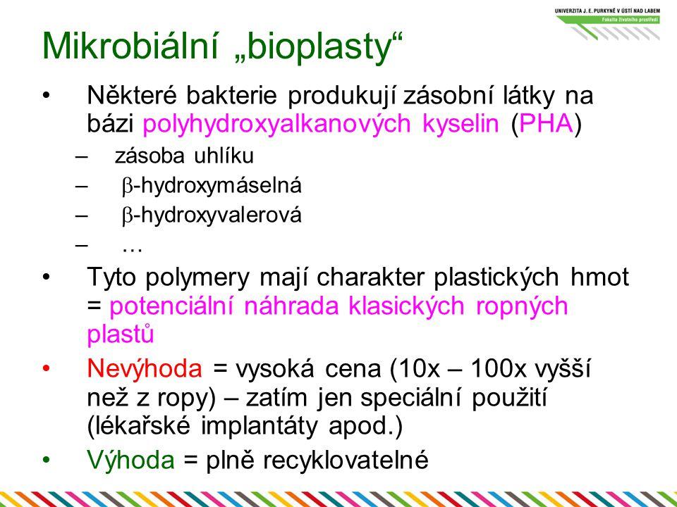 """Mikrobiální """"bioplasty Některé bakterie produkují zásobní látky na bázi polyhydroxyalkanových kyselin (PHA) –zásoba uhlíku –  -hydroxymáselná –  -hydroxyvalerová – … Tyto polymery mají charakter plastických hmot = potenciální náhrada klasických ropných plastů Nevýhoda = vysoká cena (10x – 100x vyšší než z ropy) – zatím jen speciální použití (lékařské implantáty apod.) Výhoda = plně recyklovatelné"""