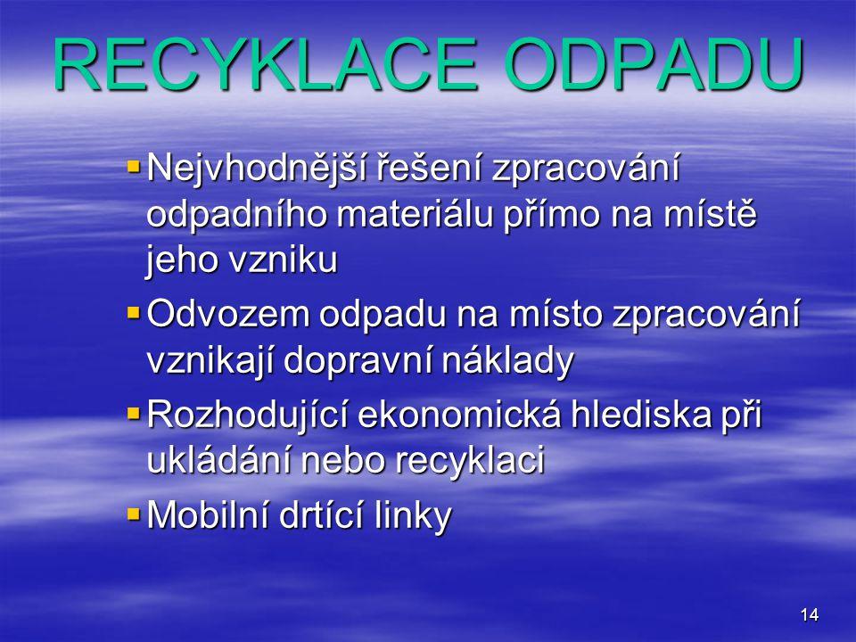 14 RECYKLACE ODPADU  Nejvhodnější řešení zpracování odpadního materiálu přímo na místě jeho vzniku  Odvozem odpadu na místo zpracování vznikají dopr