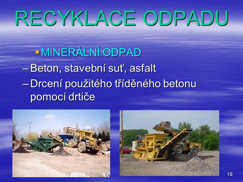 15 RECYKLACE ODPADU  MINERÁLNÍ ODPAD –Beton, stavební suť, asfalt –Drcení použitého tříděného betonu pomocí drtiče