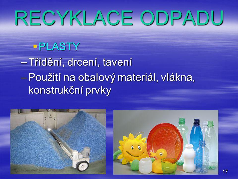 17 RECYKLACE ODPADU  PLASTY –Třídění, drcení, tavení –Použití na obalový materiál, vlákna, konstrukční prvky