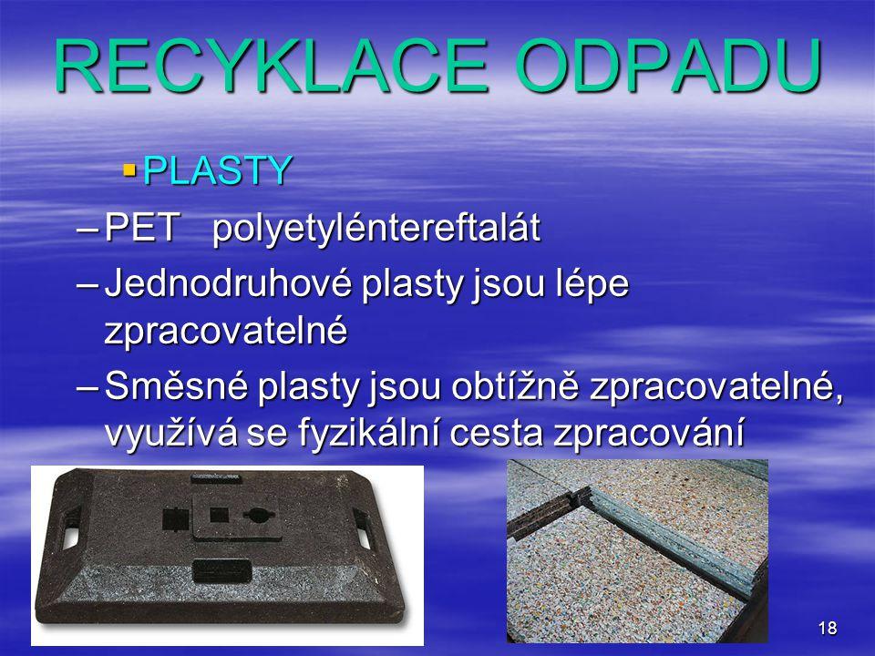 18 RECYKLACE ODPADU  PLASTY –PET polyetyléntereftalát –Jednodruhové plasty jsou lépe zpracovatelné –Směsné plasty jsou obtížně zpracovatelné, využívá