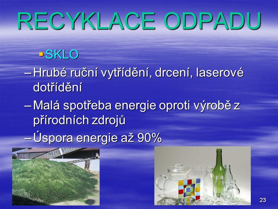 23 RECYKLACE ODPADU  SKLO –Hrubé ruční vytřídění, drcení, laserové dotřídění –Malá spotřeba energie oproti výrobě z přírodních zdrojů –Úspora energie