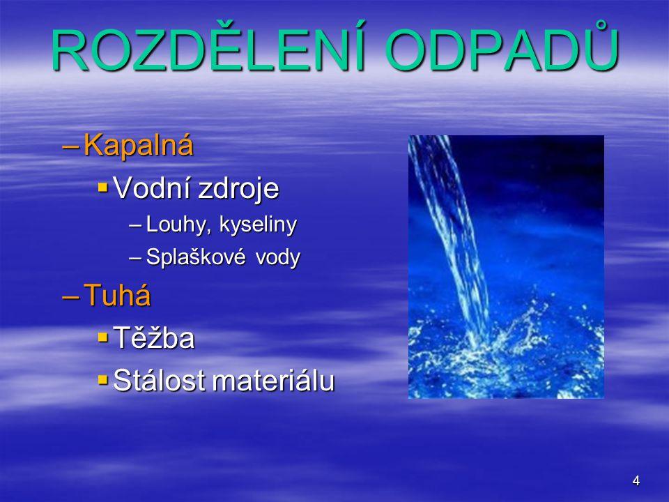 4 ROZDĚLENÍ ODPADŮ –Kapalná  Vodní zdroje –Louhy, kyseliny –Splaškové vody –Tuhá  Těžba  Stálost materiálu