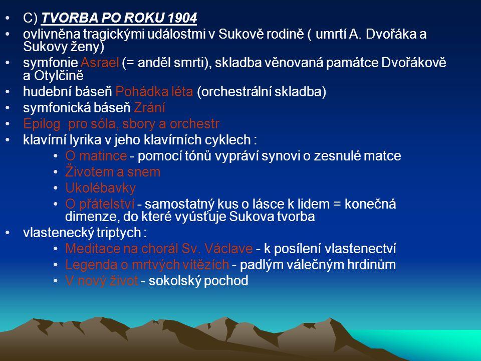 C) TVORBA PO ROKU 1904 ovlivněna tragickými událostmi v Sukově rodině ( umrtí A. Dvořáka a Sukovy ženy) symfonie Asrael (= anděl smrti), skladba věnov