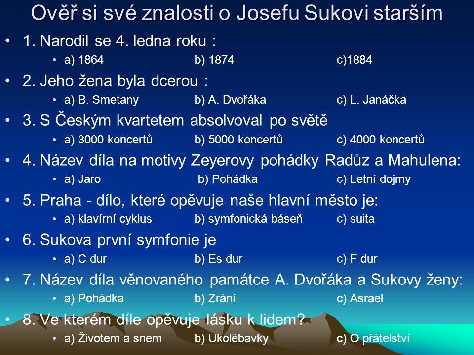 Ověř si své znalosti o Josefu Sukovi starším 1. Narodil se 4. ledna roku : a) 1864b) 1874c)1884 2. Jeho žena byla dcerou : a) B. Smetanyb) A. Dvořákac